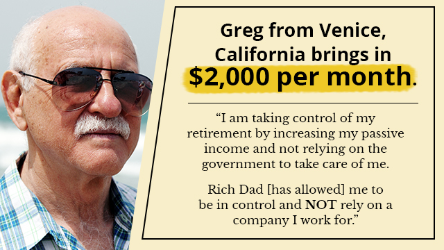 Greg from Venice, California brings in $2,000 per month.   I am taking control of my retirement by increasing my passive income and  not relying on the government to take care of me.   Rich Dad [has allowed] me to be in control and not rely on a company I work  for.
