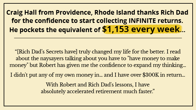 [Rich Dad's Secrets have] truly changed my life for the better. I read about the naysayers talking about you have to have money to make money but Robert has given me the confidence to expand my thinking…  I didn't put any of my own money in… and I have over $300K in return…  With Robert and Rich Dad's lessons, I have absolutely accelerated retirement much faster.