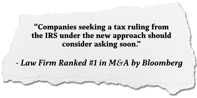 quote: Companies seeking a tax ruling from the IRS under the new approach should consider acting soon, Law Firm Ranked #1 for M&A by Bloomberg