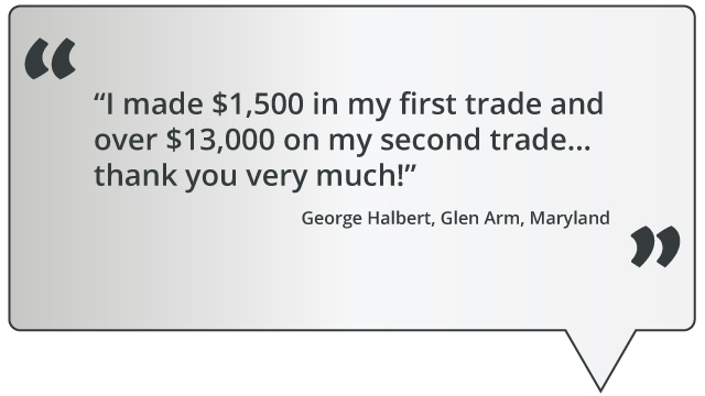 quote: I made $1,500 in my first trade and over $13,000 on my second trade... thank you very much!