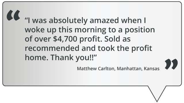 quote: I was absolutely amazed when I woke up this morning to a position of over $4,700 profit. Sold as recommended and took the profit home. Thank you!!