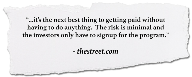 quote: It's the next best thing to getting paid without having to do anything. The risk is minimal and investors only have to sign up for the program